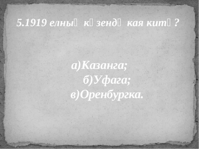 5.1919 елның көзендә кая китә? а)Казанга; б)Уфага; в)Оренбургка.