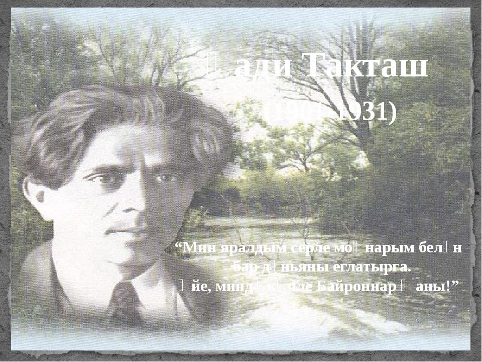 """Һади Такташ (1901-1931) """"Мин яралдым серле моңнарым белән бар дөньяны еглаты..."""