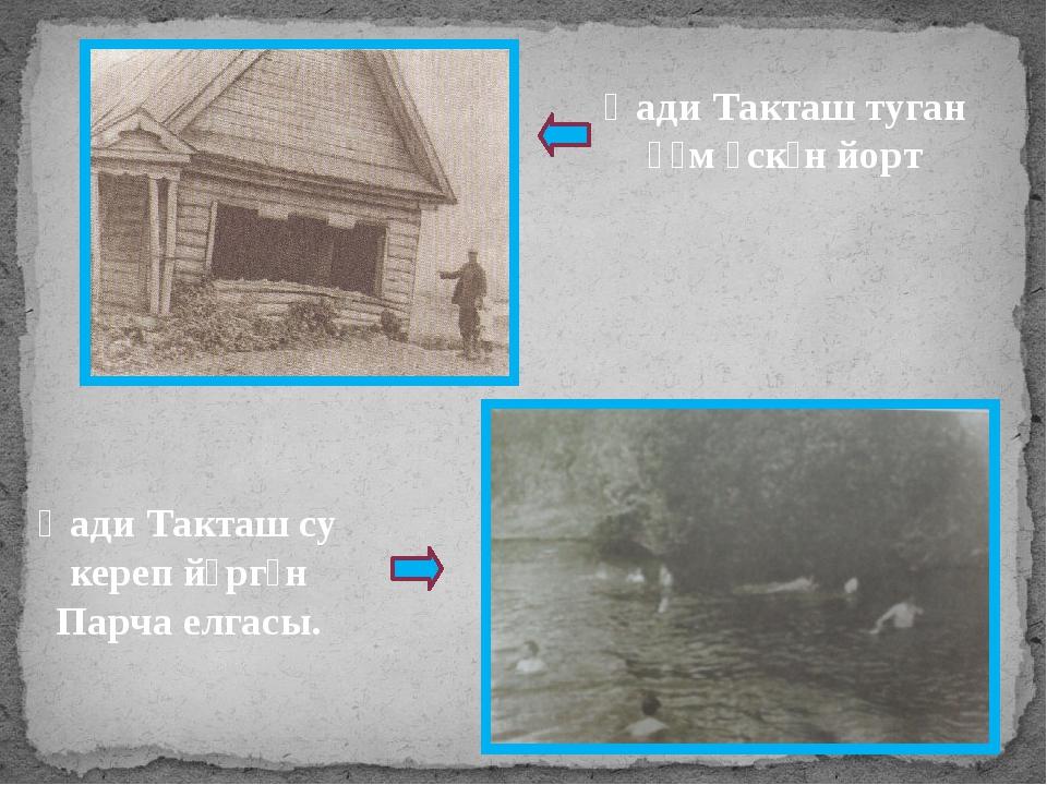 Һади Такташ туган һәм үскән йорт Һади Такташ су кереп йөргән Парча елгасы.