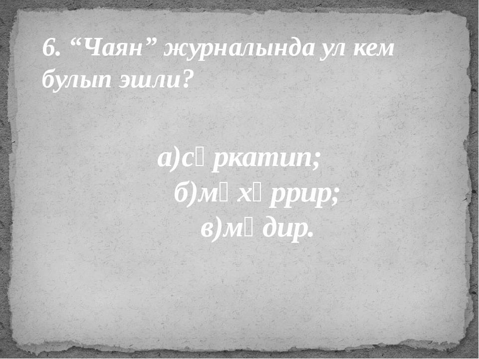 """6. """"Чаян"""" журналында ул кем булып эшли? а)сәркатип; б)мөхәррир; в)мөдир."""