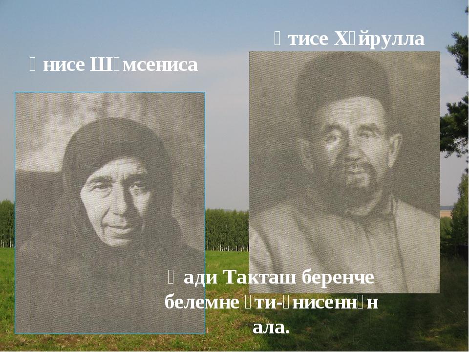 Әнисе Шәмсениса Әтисе Хәйрулла Һади Такташ беренче белемне әти-әнисеннән ала.