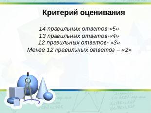 Критерий оценивания 14 правильных ответов-«5» 13 правильных ответов-«4» 12 пр