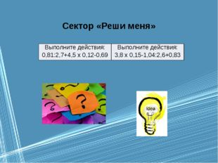 Сектор «Реши меня» Выполните действия: 0,81:2,7+4,5 х 0,12-0,69 Выполните дей