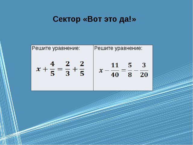Сектор «Вот это да!» Решите уравнение: Решите уравнение: