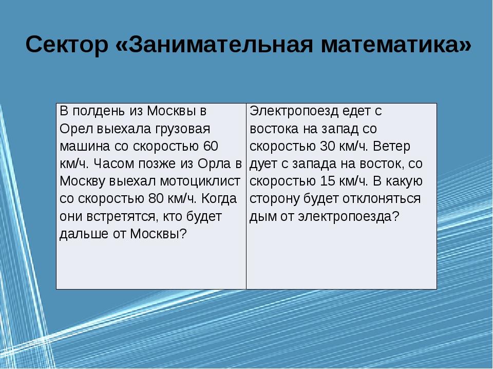 Сектор «Занимательная математика» В полдень из Москвы в Орел выехала грузовая...