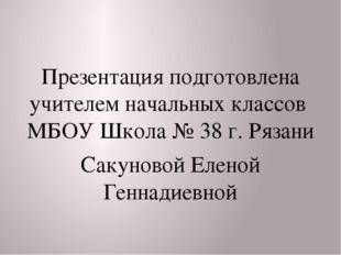 Презентация подготовлена учителем начальных классов МБОУ Школа № 38 г. Рязан