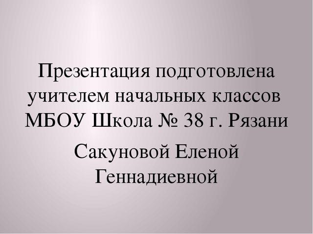 Презентация подготовлена учителем начальных классов МБОУ Школа № 38 г. Рязан...