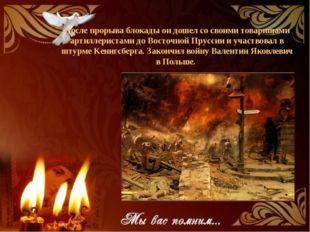 После прорыва блокады он дошел со своими товарищами артиллеристами до Восточн