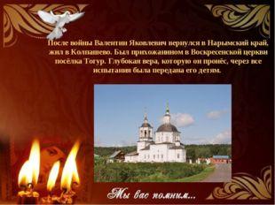 После войны Валентин Яковлевич вернулся в Нарымский край, жил в Колпашево. Бы