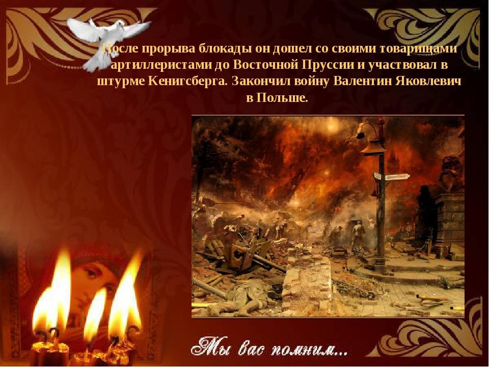 После прорыва блокады он дошел со своими товарищами артиллеристами до Восточн...