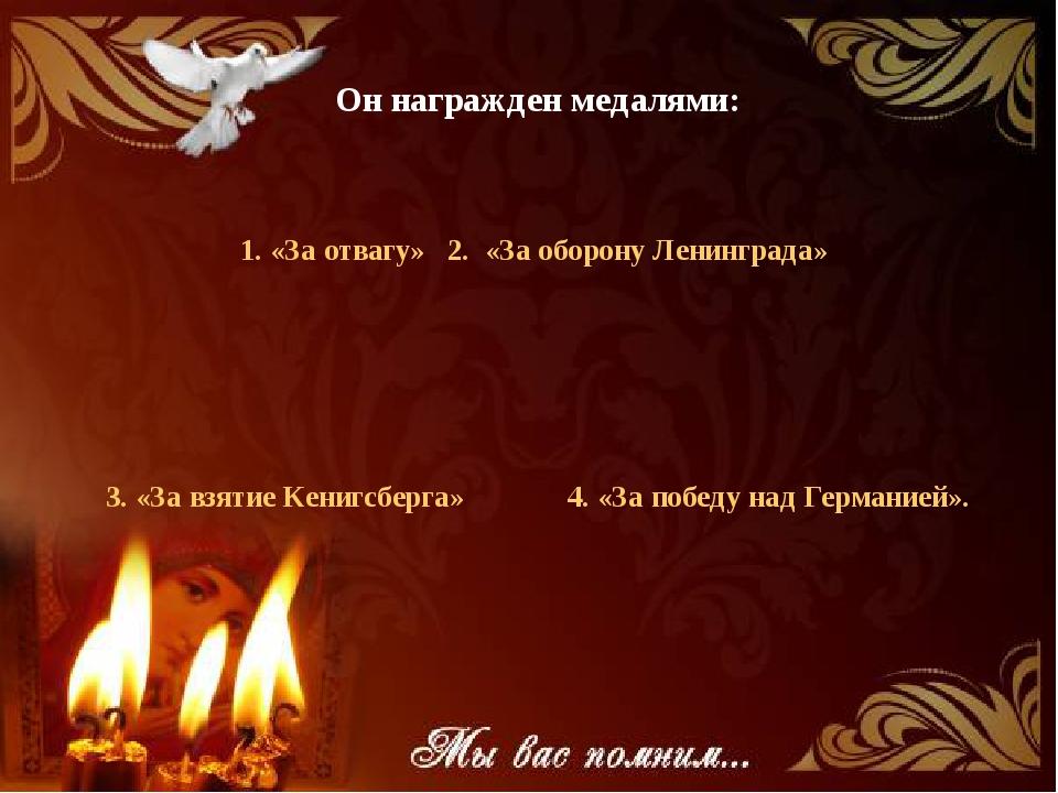Он награжден медалями: 1. «За отвагу» 2. «За оборону Ленинграда» 3. «За взяти...