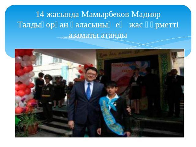 14 жасында Мамырбеков Мадияр Талдықорған қаласының ең жас құрметті азаматы ат...