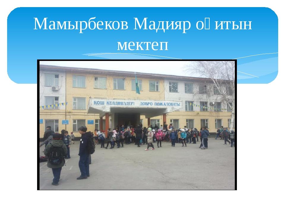 Мамырбеков Мадияр оқитын мектеп