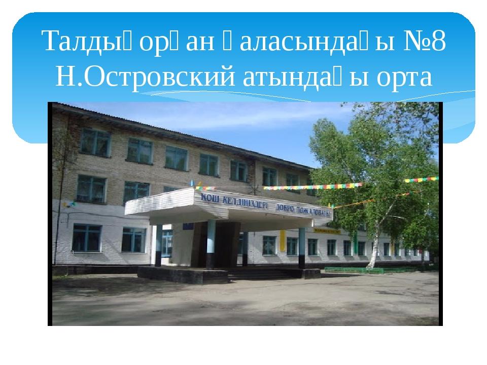 Талдықорған қаласындағы №8 Н.Островский атындағы орта мектеп