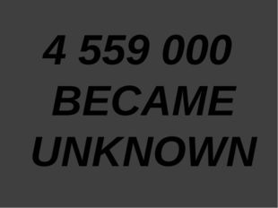 4 559 000 BECAME UNKNOWN