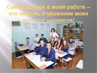 Самое ценное в моей работе – это любовь и уважение моих дорогих учеников!