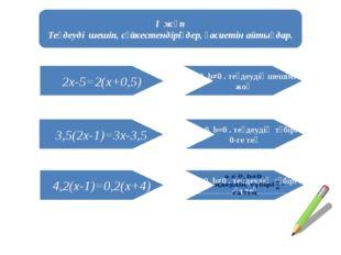 І жұп Теңдеуді шешіп, сәйкестендіріңдер, қасиетін айтыңдар. 2x-5=2(x+0,5) 3,5