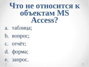 Что не относится к объектам MS Access? таблица; вопрос; отчёт; форма; запр