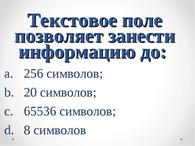 Текстовое поле позволяет занести информацию до: 256 символов; 20 символов; 65...