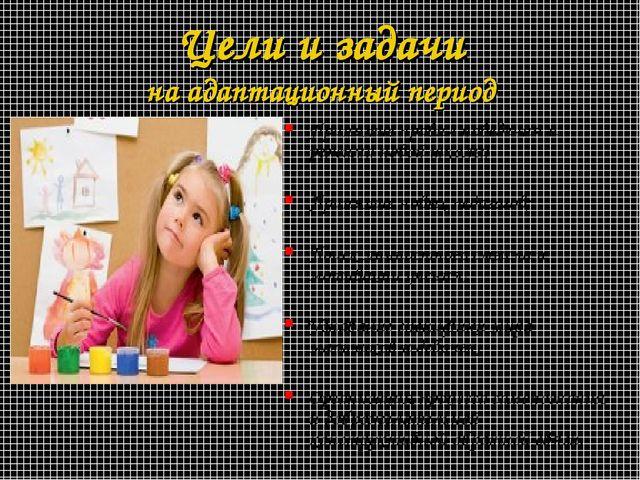 Цели и задачи на адаптационный период Принятие правил поведения и режима ново...