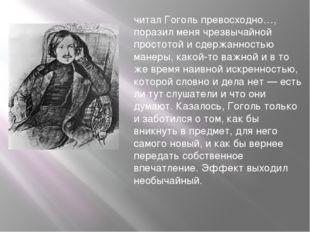 читал Гоголь превосходно…, поразил меня чрезвычайной простотой и сдержанность
