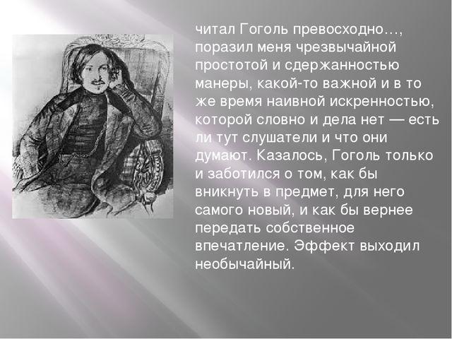 читал Гоголь превосходно…, поразил меня чрезвычайной простотой и сдержанность...