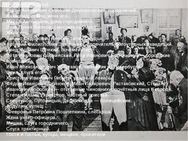 Действующие лица Антон Антонович Сквозник-Дмухановский,городничий. Анна Андр...