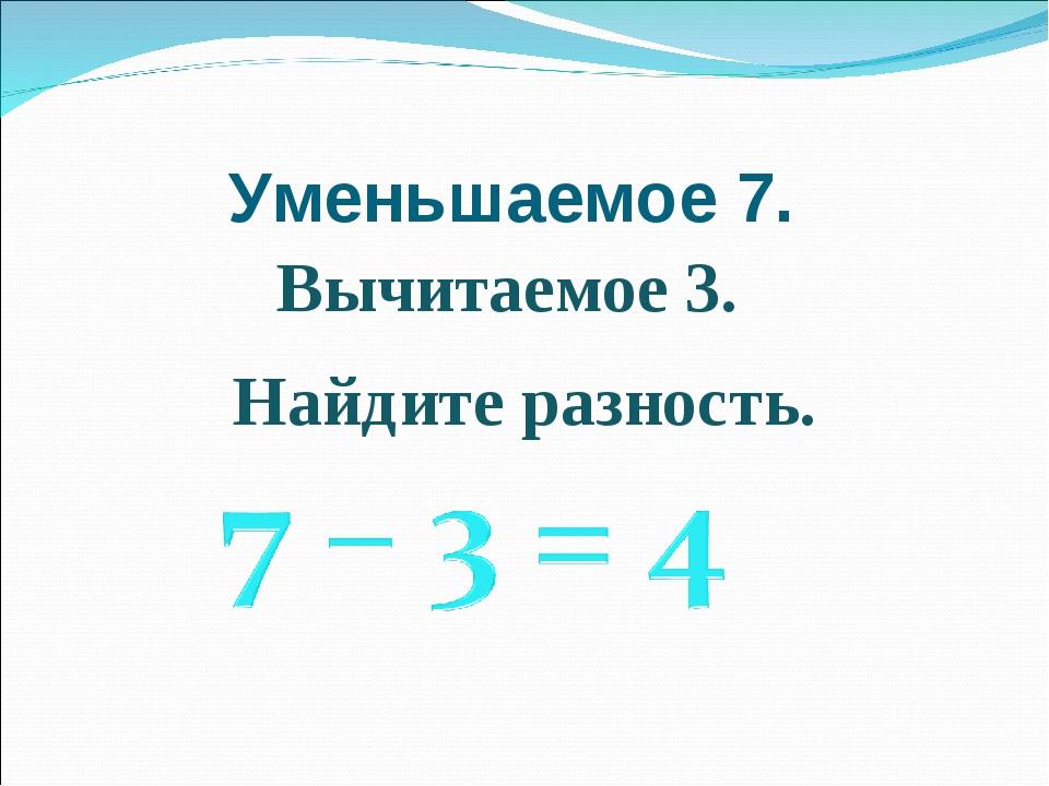 Уменьшаемое 7. Найдите разность. Вычитаемое 3.
