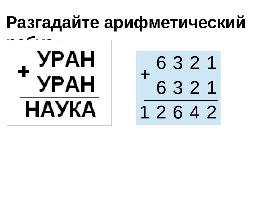 Разгадайте арифметический ребус: + 6 3 2 1 6 3 2 1 1 2 6 4 2