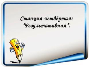 "Станция четвёртая: ""Результативная""."