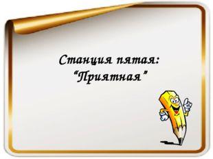 """Станция пятая: """"Приятная"""""""