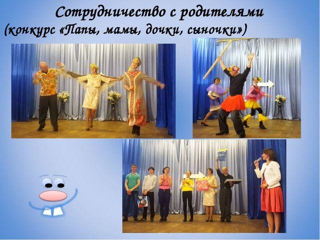 Сотрудничество с родителями (конкурс «Папы, мамы, дочки, сыночки»)