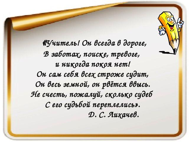 «Учитель! Он всегда в дороге, В заботах, поиске, тревоге, и никогда покоя не...