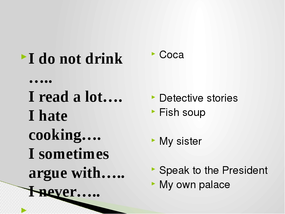 I do not drink ….. I read a lot…. I hate cooking…. I sometimes argue with….....