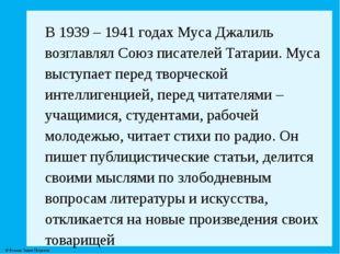 В 1939 – 1941 годах Муса Джалиль возглавлял Союз писателей Татарии. Муса выст