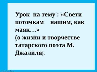 Урок на тему : «Свети потомкам нашим, как маяк…» (о жизни и творчестве татар