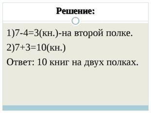 Решение: 1)7-4=3(кн.)-на второй полке. 2)7+3=10(кн.) Ответ: 10 книг на двух п