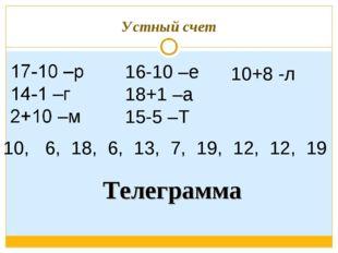 Устный счет 16-10 –е 18+1 –а 15-5 –Т 10+8 -л 10, 6, 18, 6, 13, 7, 19, 12, 12,