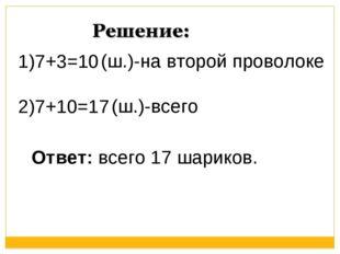 1)7+3=10 2)7+10=17 (ш.)-на второй проволоке (ш.)-всего Ответ: всего 17 шариков.