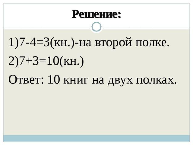 Решение: 1)7-4=3(кн.)-на второй полке. 2)7+3=10(кн.) Ответ: 10 книг на двух п...