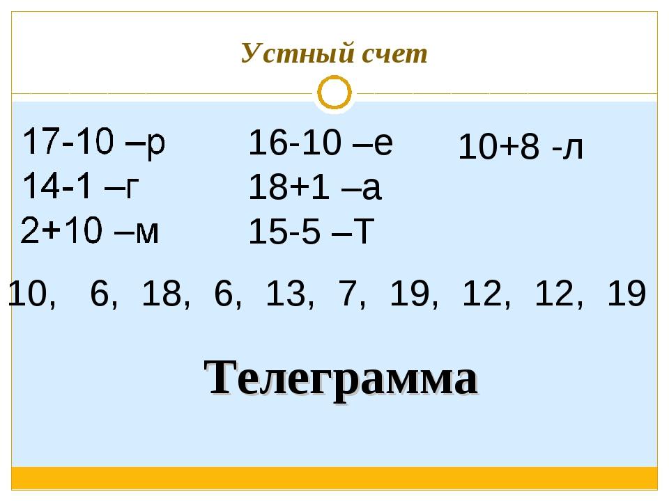Устный счет 16-10 –е 18+1 –а 15-5 –Т 10+8 -л 10, 6, 18, 6, 13, 7, 19, 12, 12,...