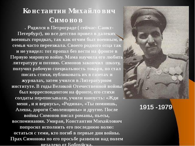 Константин Михайлович Симонов . Родился в Петрограде ( сейчас- Санкт-Петербур...