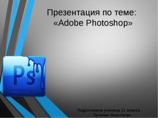 Презентация по теме: «Adobe Photoshop» Подготовила ученица 11 класса Пученко