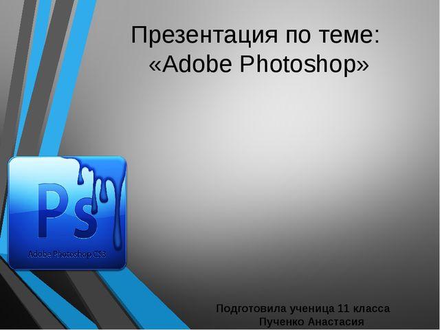 Презентация по теме: «Adobe Photoshop» Подготовила ученица 11 класса Пученко...
