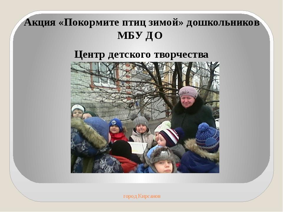 город Кирсанов Акция «Покормите птиц зимой» дошкольников МБУ ДО Центр детско...