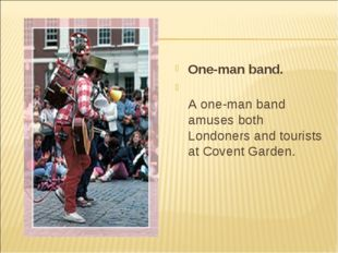 One-man band. A one-man band amuses both Londoners and tourists at Covent Gar