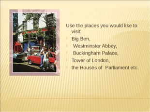 Use the places you would like to visit: Big Ben, Westminster Abbey, Buckingha