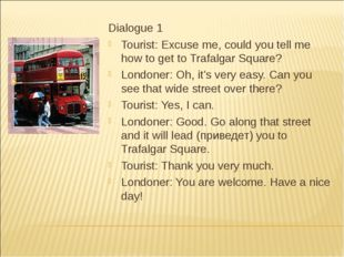 Dialogue 1 Tourist: Excuse me, could you tell me how to get to Trafalgar Squa