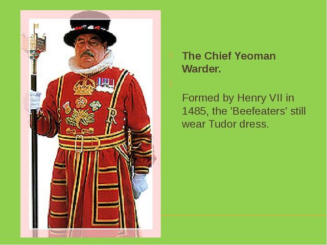 The Chief Yeoman Warder. Formed by Henry VII in 1485, the 'Beefeaters' still...