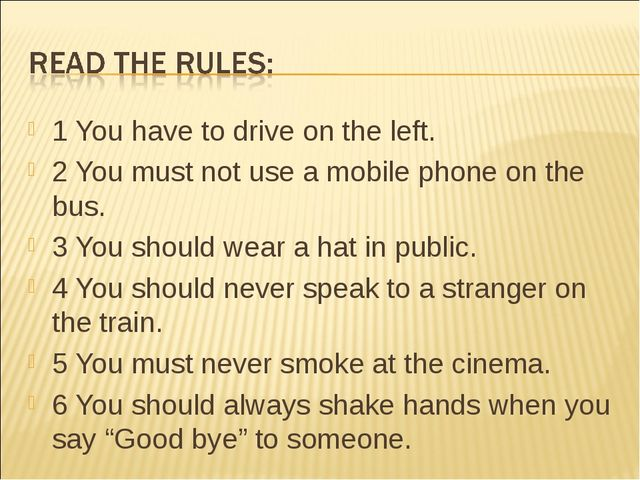 1 You have to drive on the left. 2 You must not use a mobile phone on the bus...
